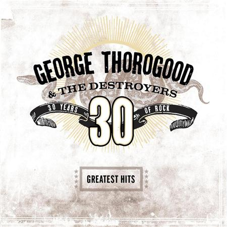 George Thorogood & The Destroyers - Greatests Hits: 30 Years Of Rock - Zortam Music